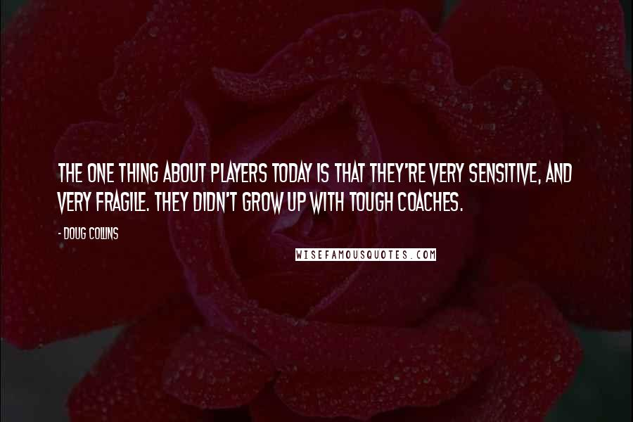Doug Collins quotes: The one thing about players today is that they're very sensitive, and very fragile. They didn't grow up with tough coaches.