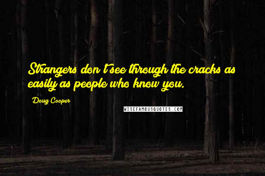 Doug Cooper quotes: Strangers don't see through the cracks as easily as people who know you.
