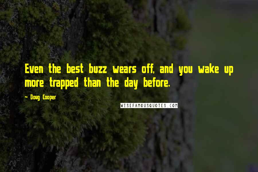Doug Cooper quotes: Even the best buzz wears off, and you wake up more trapped than the day before.