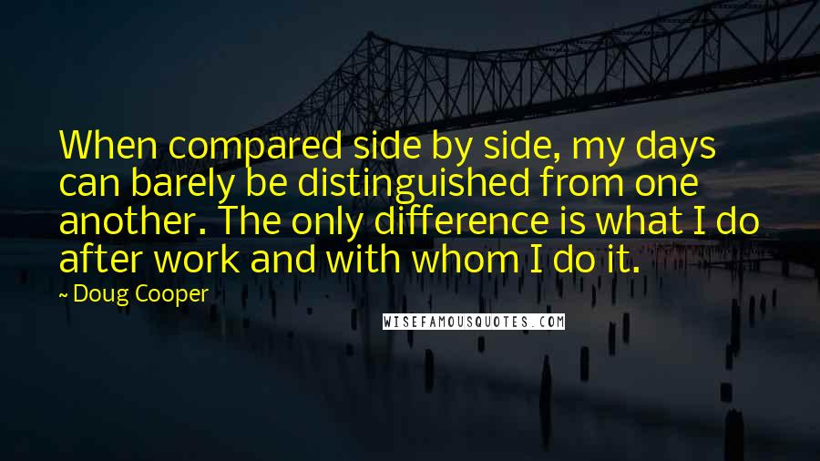 Doug Cooper quotes: When compared side by side, my days can barely be distinguished from one another. The only difference is what I do after work and with whom I do it.