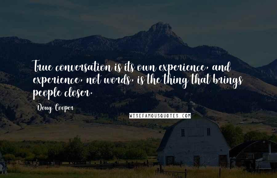 Doug Cooper quotes: True conversation is its own experience, and experience, not words, is the thing that brings people closer.