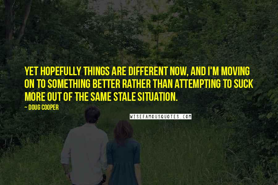 Doug Cooper quotes: Yet hopefully things are different now, and I'm moving on to something better rather than attempting to suck more out of the same stale situation.