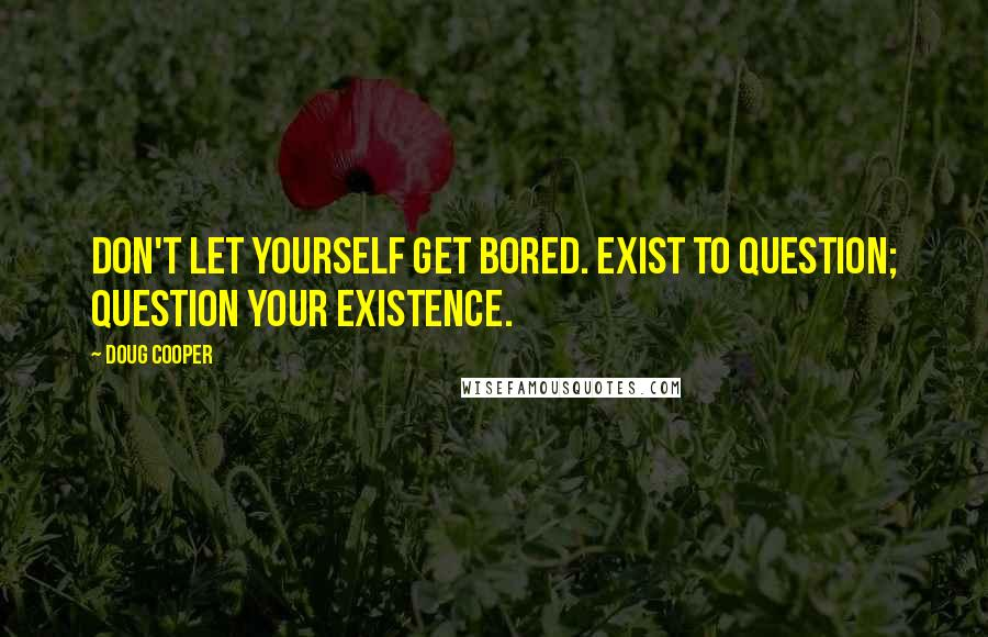 Doug Cooper quotes: Don't let yourself get bored. Exist to question; question your existence.
