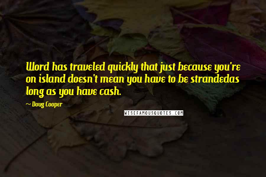 Doug Cooper quotes: Word has traveled quickly that just because you're on island doesn't mean you have to be strandedas long as you have cash.