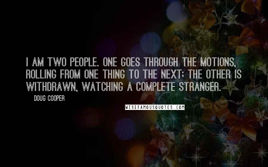 Doug Cooper quotes: I am two people. One goes through the motions, rolling from one thing to the next; the other is withdrawn, watching a complete stranger.