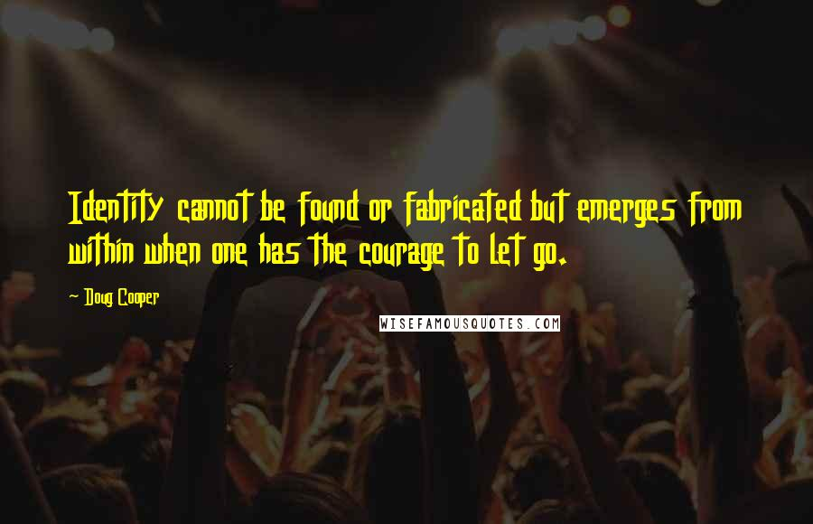 Doug Cooper quotes: Identity cannot be found or fabricated but emerges from within when one has the courage to let go.