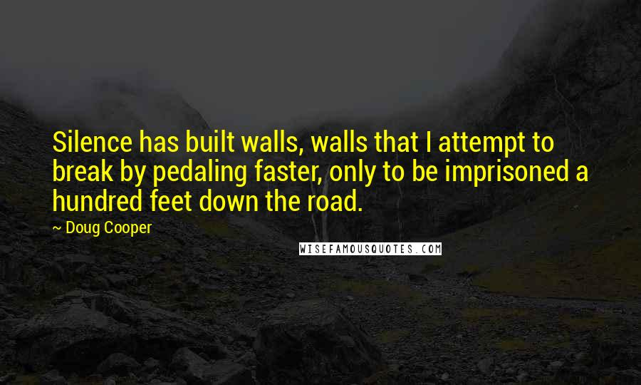 Doug Cooper quotes: Silence has built walls, walls that I attempt to break by pedaling faster, only to be imprisoned a hundred feet down the road.