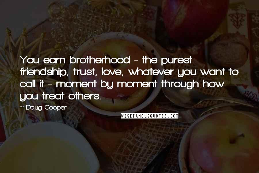 Doug Cooper quotes: You earn brotherhood - the purest friendship, trust, love, whatever you want to call it - moment by moment through how you treat others.
