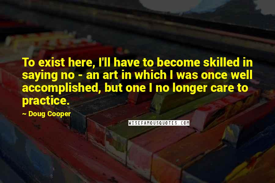 Doug Cooper quotes: To exist here, I'll have to become skilled in saying no - an art in which I was once well accomplished, but one I no longer care to practice.
