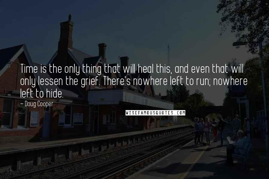 Doug Cooper quotes: Time is the only thing that will heal this, and even that will only lessen the grief. There's nowhere left to run; nowhere left to hide.