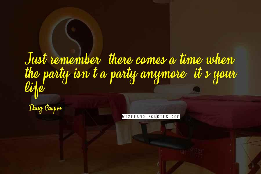 Doug Cooper quotes: Just remember, there comes a time when the party isn't a party anymore; it's your life.