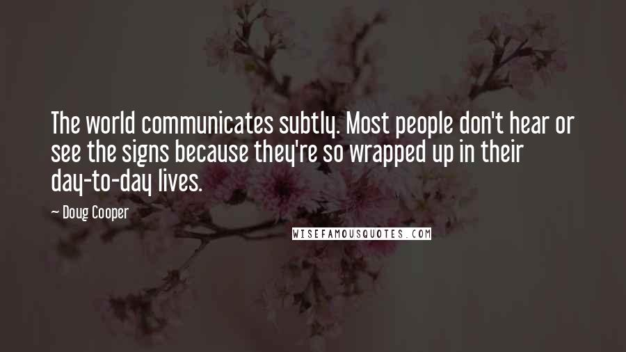 Doug Cooper quotes: The world communicates subtly. Most people don't hear or see the signs because they're so wrapped up in their day-to-day lives.