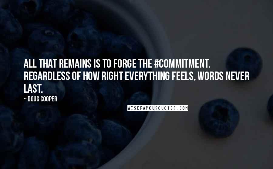 Doug Cooper quotes: All that remains is to forge the #commitment. Regardless of how right everything feels, words never last.