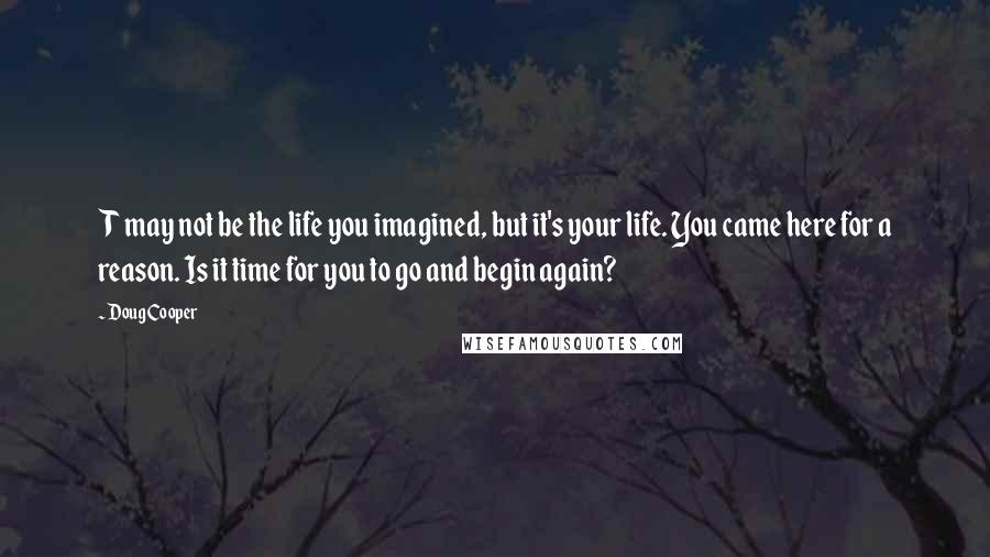 Doug Cooper quotes: T may not be the life you imagined, but it's your life. You came here for a reason. Is it time for you to go and begin again?