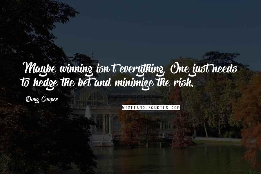 Doug Cooper quotes: Maybe winning isn't everything. One just needs to hedge the bet and minimize the risk.