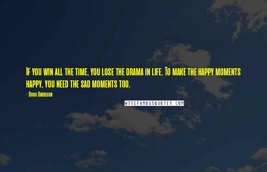 Doug Davidson quotes: If you win all the time, you lose the drama in life. To make the happy moments happy, you need the sad moments too.