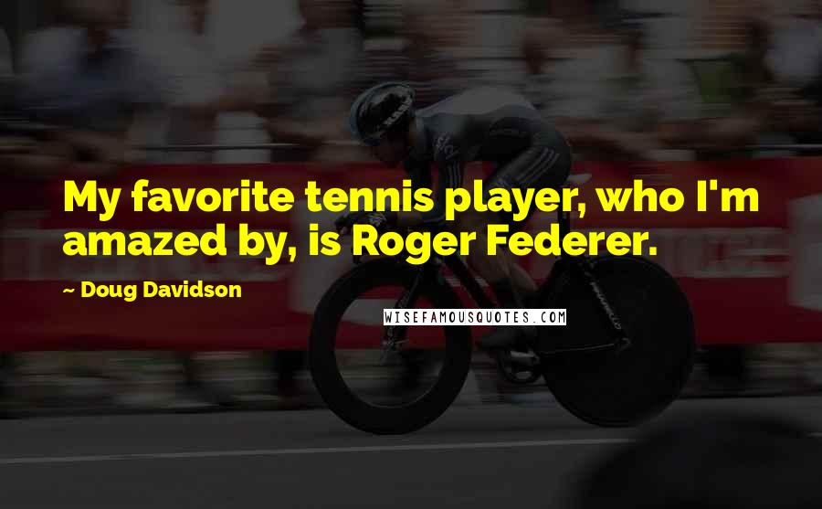 Doug Davidson quotes: My favorite tennis player, who I'm amazed by, is Roger Federer.