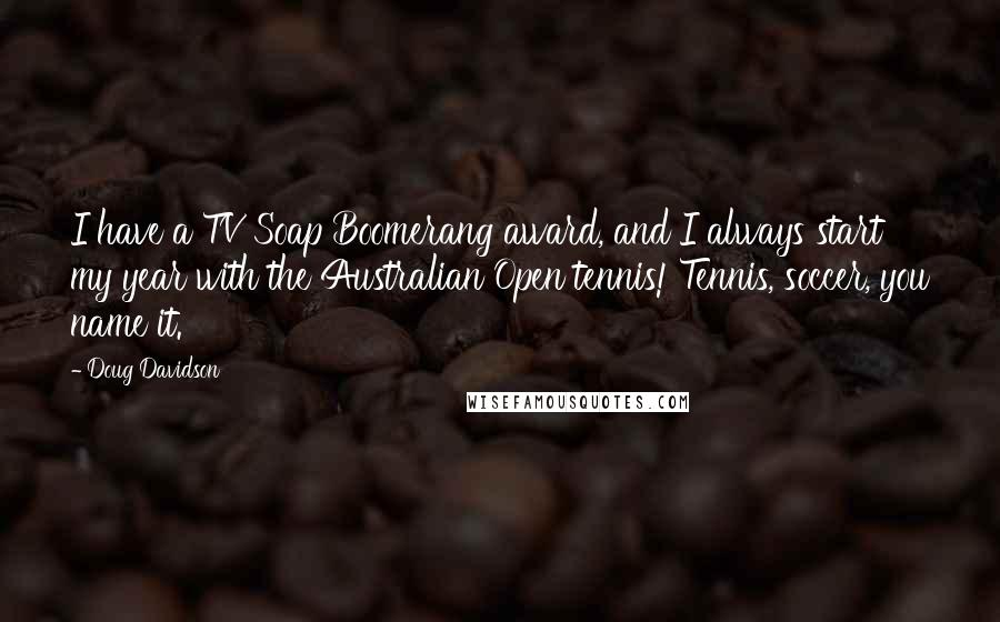 Doug Davidson quotes: I have a TV Soap Boomerang award, and I always start my year with the Australian Open tennis! Tennis, soccer, you name it.