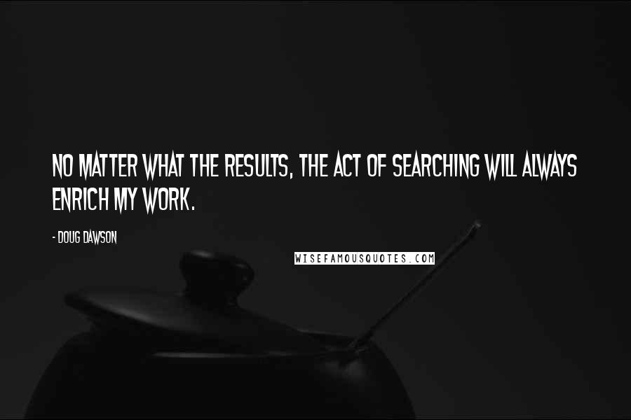 Doug Dawson quotes: No matter what the results, the act of searching will always enrich my work.