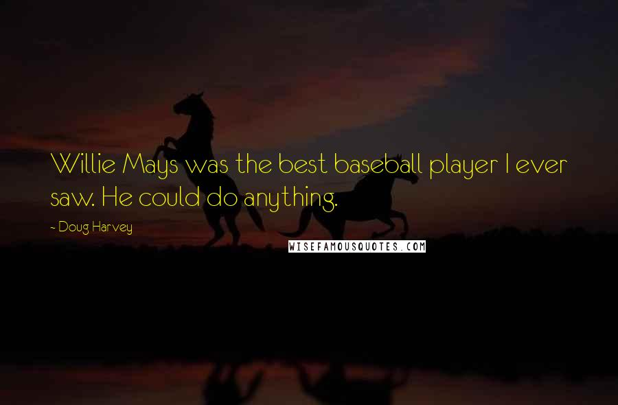 Doug Harvey quotes: Willie Mays was the best baseball player I ever saw. He could do anything.