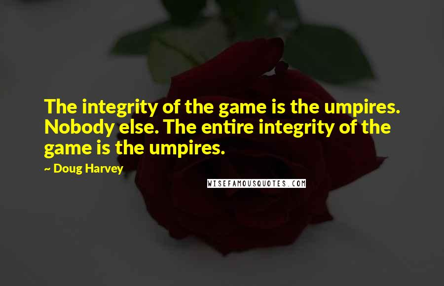 Doug Harvey quotes: The integrity of the game is the umpires. Nobody else. The entire integrity of the game is the umpires.