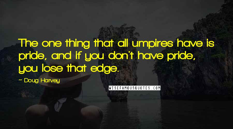 Doug Harvey quotes: The one thing that all umpires have is pride, and if you don't have pride, you lose that edge.