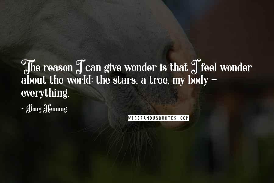 Doug Henning quotes: The reason I can give wonder is that I feel wonder about the world: the stars, a tree, my body - everything.