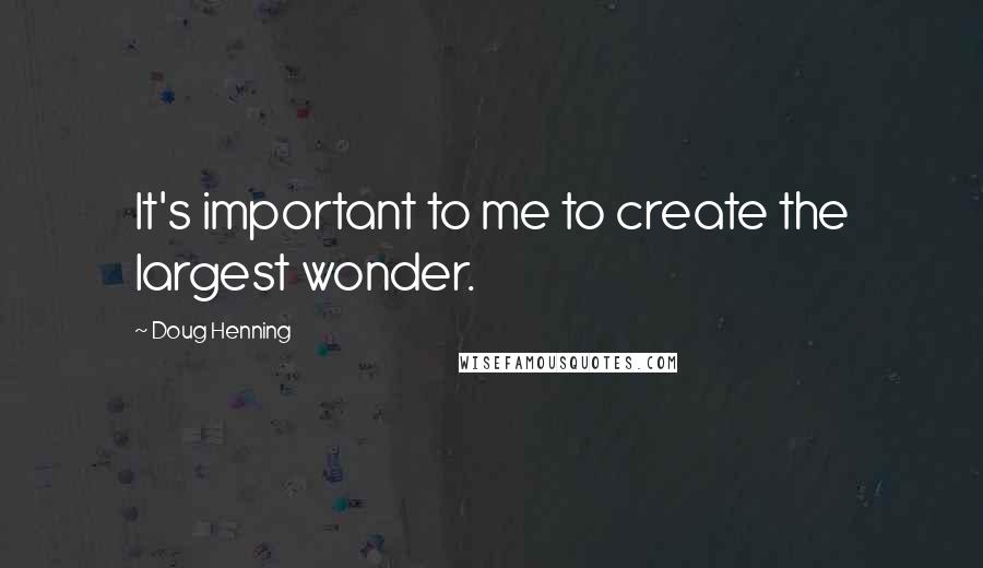 Doug Henning quotes: It's important to me to create the largest wonder.