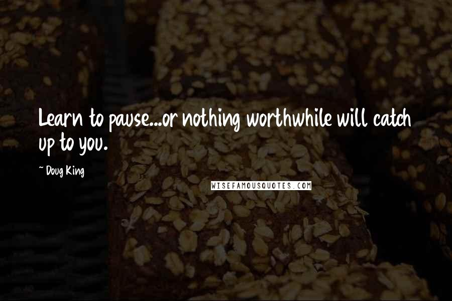 Doug King quotes: Learn to pause...or nothing worthwhile will catch up to you.