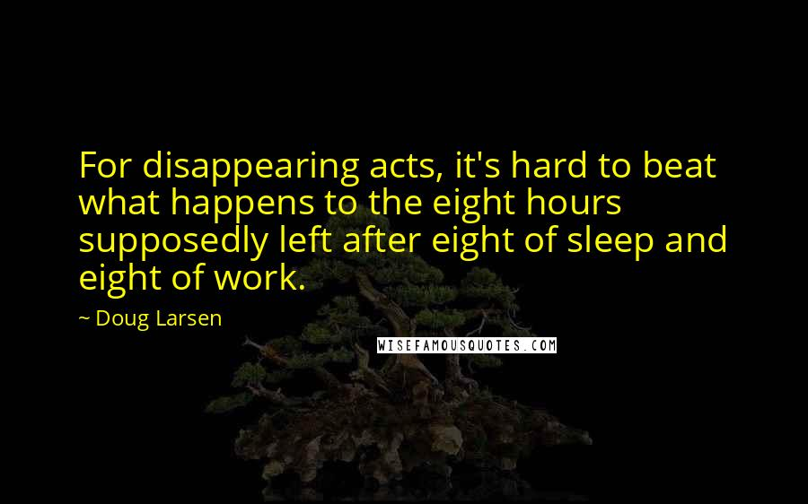 Doug Larsen quotes: For disappearing acts, it's hard to beat what happens to the eight hours supposedly left after eight of sleep and eight of work.