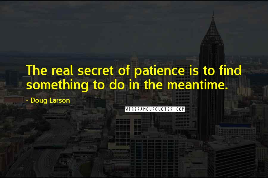 Doug Larson quotes: The real secret of patience is to find something to do in the meantime.