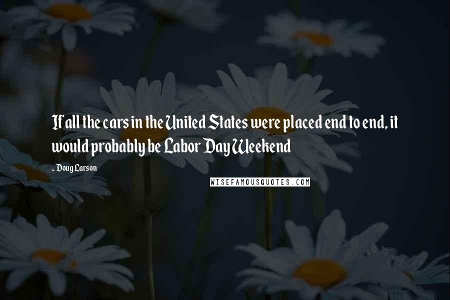 Doug Larson quotes: If all the cars in the United States were placed end to end, it would probably be Labor Day Weekend