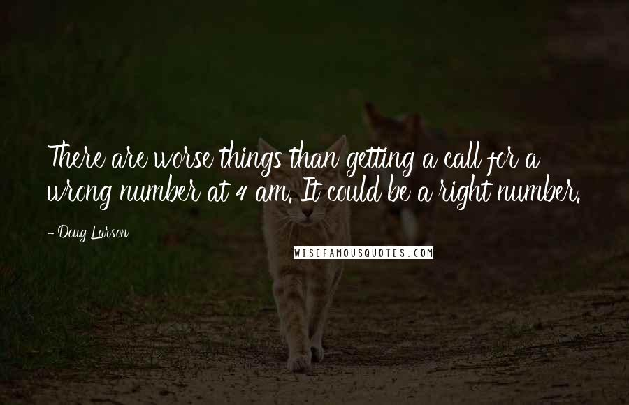 Doug Larson quotes: There are worse things than getting a call for a wrong number at 4 am. It could be a right number.