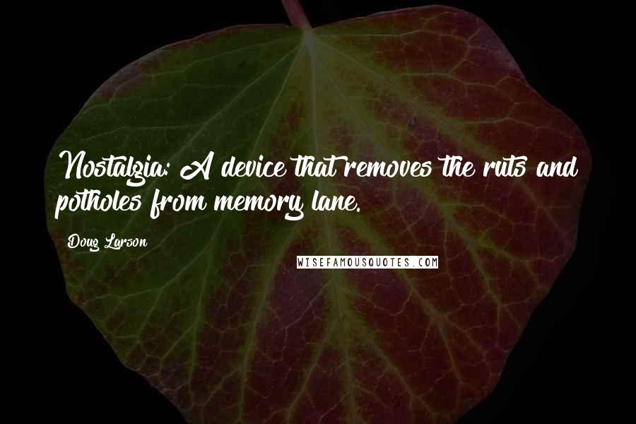 Doug Larson quotes: Nostalgia: A device that removes the ruts and potholes from memory lane.