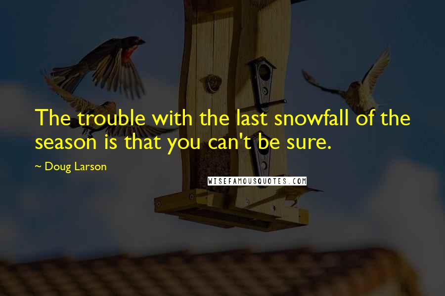 Doug Larson quotes: The trouble with the last snowfall of the season is that you can't be sure.
