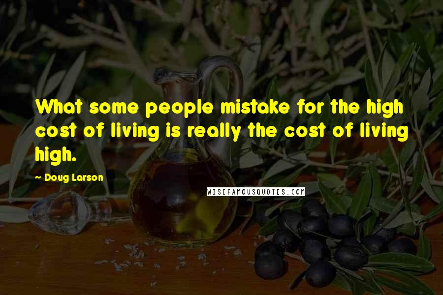 Doug Larson quotes: What some people mistake for the high cost of living is really the cost of living high.