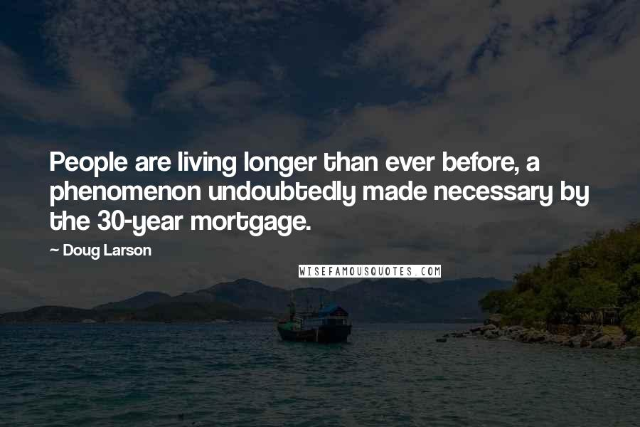 Doug Larson quotes: People are living longer than ever before, a phenomenon undoubtedly made necessary by the 30-year mortgage.