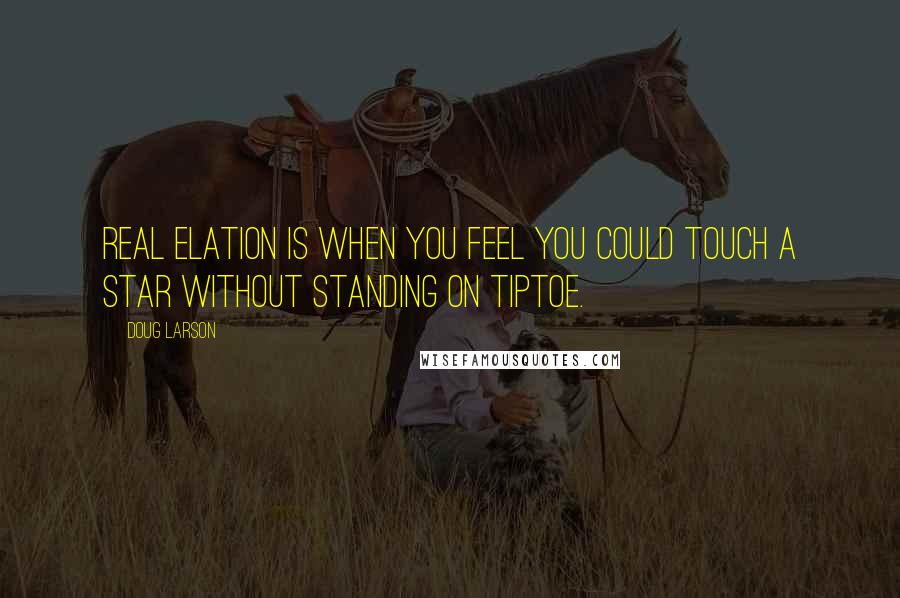 Doug Larson quotes: Real elation is when you feel you could touch a star without standing on tiptoe.
