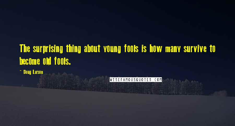 Doug Larson quotes: The surprising thing about young fools is how many survive to become old fools.