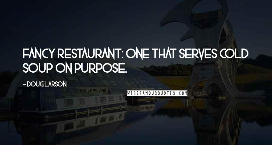 Doug Larson quotes: Fancy Restaurant: one that serves cold soup on purpose.