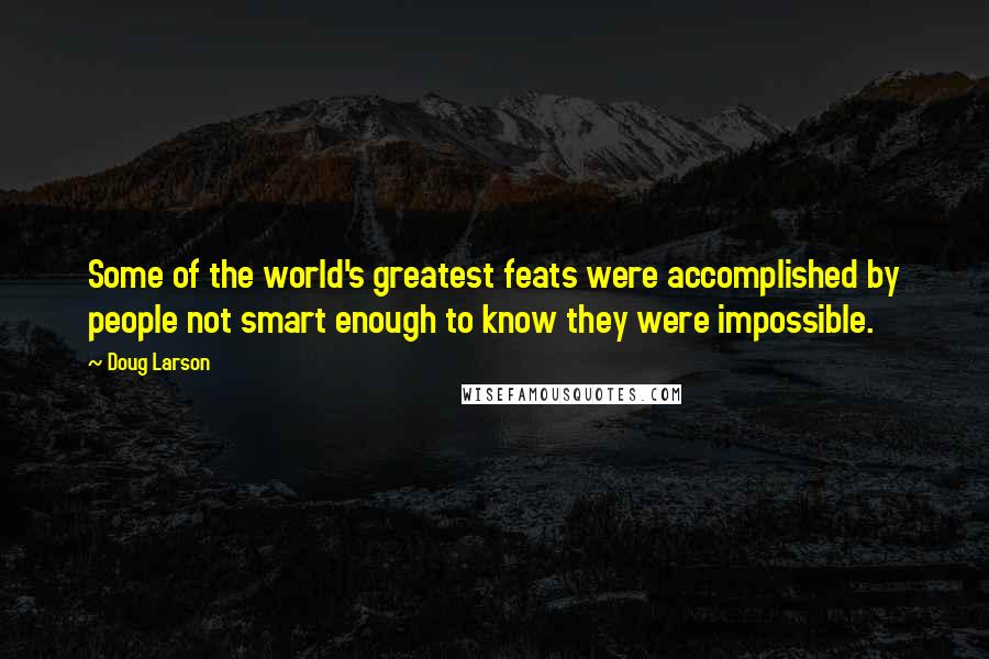Doug Larson quotes: Some of the world's greatest feats were accomplished by people not smart enough to know they were impossible.