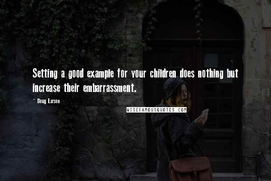 Doug Larson quotes: Setting a good example for your children does nothing but increase their embarrassment.