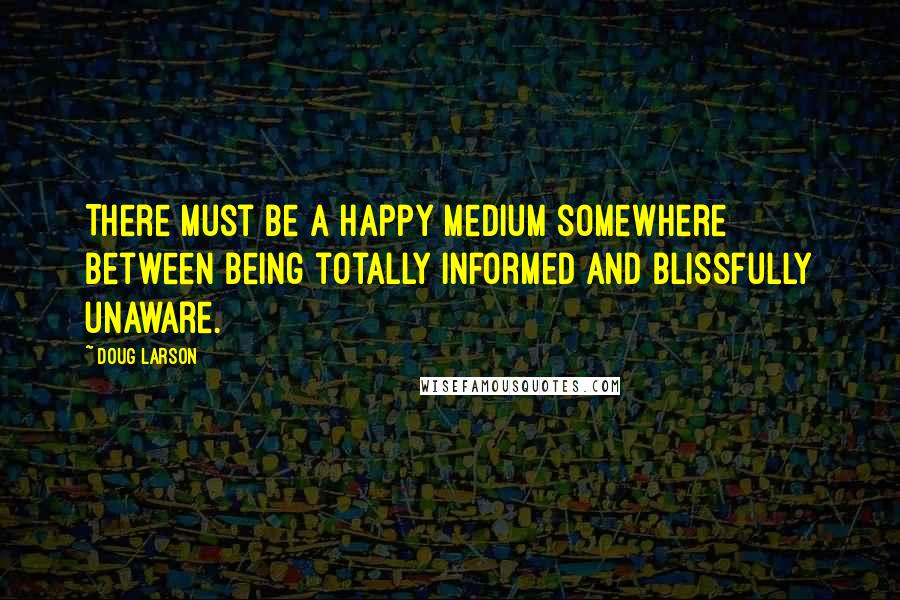 Doug Larson quotes: There must be a happy medium somewhere between being totally informed and blissfully unaware.