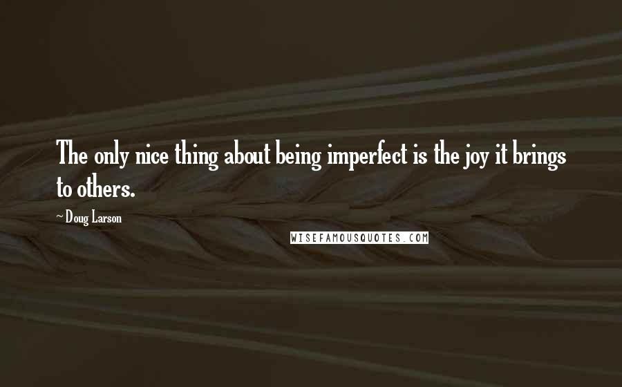 Doug Larson quotes: The only nice thing about being imperfect is the joy it brings to others.