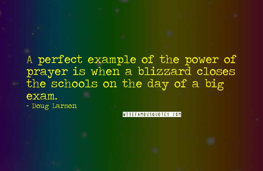 Doug Larson quotes: A perfect example of the power of prayer is when a blizzard closes the schools on the day of a big exam.