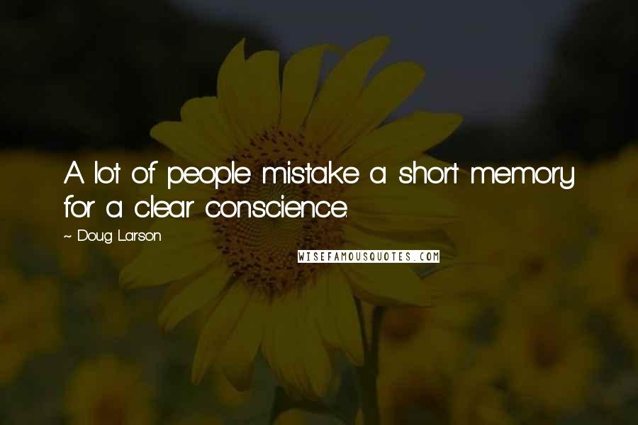 Doug Larson quotes: A lot of people mistake a short memory for a clear conscience.