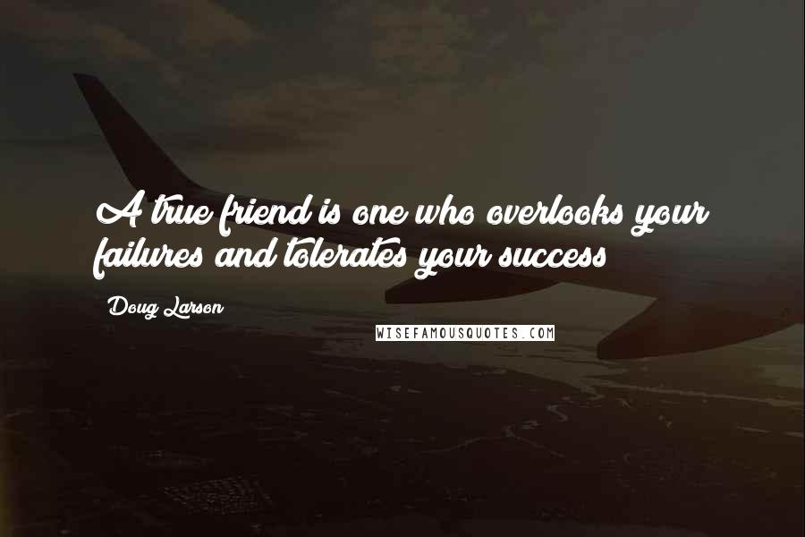 Doug Larson quotes: A true friend is one who overlooks your failures and tolerates your success!