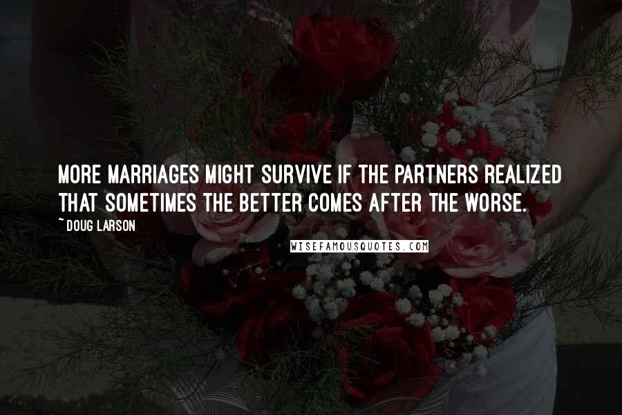 Doug Larson quotes: More marriages might survive if the partners realized that sometimes the better comes after the worse.
