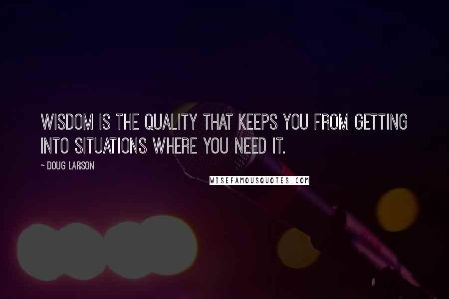 Doug Larson quotes: Wisdom is the quality that keeps you from getting into situations where you need it.