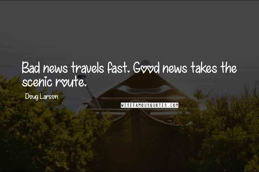 Doug Larson quotes: Bad news travels fast. Good news takes the scenic route.